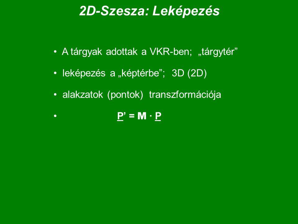"""2D-Szesza: Leképezés A tárgyak adottak a VKR-ben; """"tárgytér leképezés a """"képtérbe ; 3D (2D) alakzatok (pontok) transzformációja P' = M · P"""