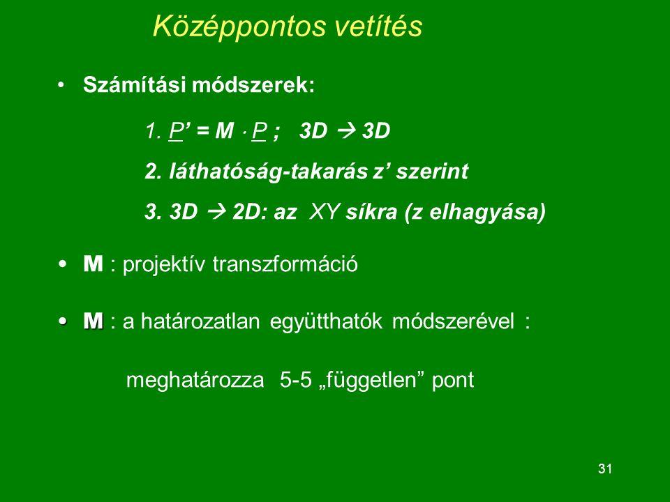 """31 Középpontos vetítés Számítási módszerek: 1.P' = M  P ; 3D  3D 2.láthatóság-takarás z' szerint 3.3D  2D: az XY síkra (z elhagyása) M : projektív transzformáció MM : a határozatlan együtthatók módszerével : meghatározza 5-5 """"független pont"""