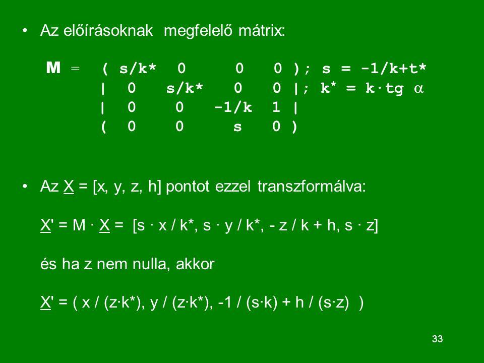 33 Az előírásoknak megfelelő mátrix: M = ( s/k* 0 0 0 ); s = -1/k+t* | 0 s/k* 0 0 |; k * = k·tg  | 0 0 -1/k 1 | ( 0 0 s 0 ) Az X = [x, y, z, h] pontot ezzel transzformálva: X = M · X = [s · x / k*, s · y / k*, - z / k + h, s · z] és ha z nem nulla, akkor X = ( x / (z·k*), y / (z·k*), -1 / (s·k) + h / (s·z) )