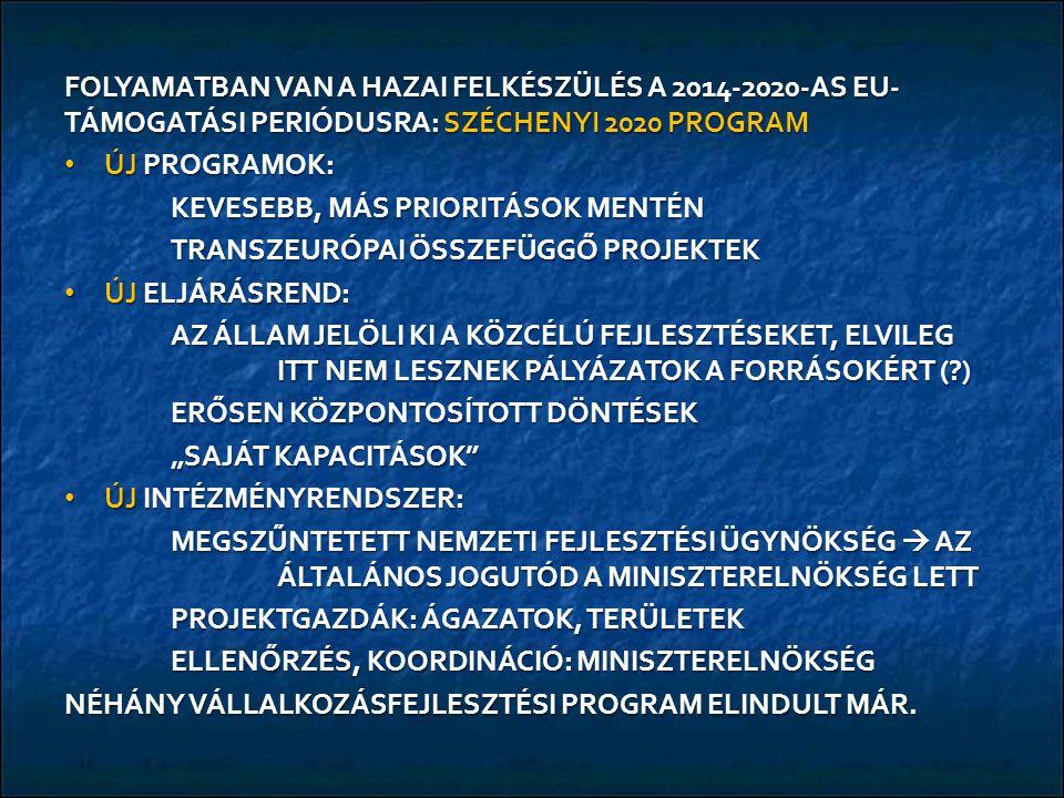 """FOLYAMATBAN VAN A HAZAI FELKÉSZÜLÉS A 2014-2020-AS EU- TÁMOGATÁSI PERIÓDUSRA: SZÉCHENYI 2020 PROGRAM ÚJ PROGRAMOK: ÚJ PROGRAMOK: KEVESEBB, MÁS PRIORITÁSOK MENTÉN TRANSZEURÓPAI ÖSSZEFÜGGŐ PROJEKTEK ÚJ ELJÁRÁSREND: ÚJ ELJÁRÁSREND: AZ ÁLLAM JELÖLI KI A KÖZCÉLÚ FEJLESZTÉSEKET, ELVILEG ITT NEM LESZNEK PÁLYÁZATOK A FORRÁSOKÉRT (?) ERŐSEN KÖZPONTOSÍTOTT DÖNTÉSEK """"SAJÁT KAPACITÁSOK ÚJ INTÉZMÉNYRENDSZER: ÚJ INTÉZMÉNYRENDSZER: MEGSZŰNTETETT NEMZETI FEJLESZTÉSI ÜGYNÖKSÉG  AZ ÁLTALÁNOS JOGUTÓD A MINISZTERELNÖKSÉG LETT PROJEKTGAZDÁK: ÁGAZATOK, TERÜLETEK ELLENŐRZÉS, KOORDINÁCIÓ: MINISZTERELNÖKSÉG NÉHÁNY VÁLLALKOZÁSFEJLESZTÉSI PROGRAM ELINDULT MÁR."""