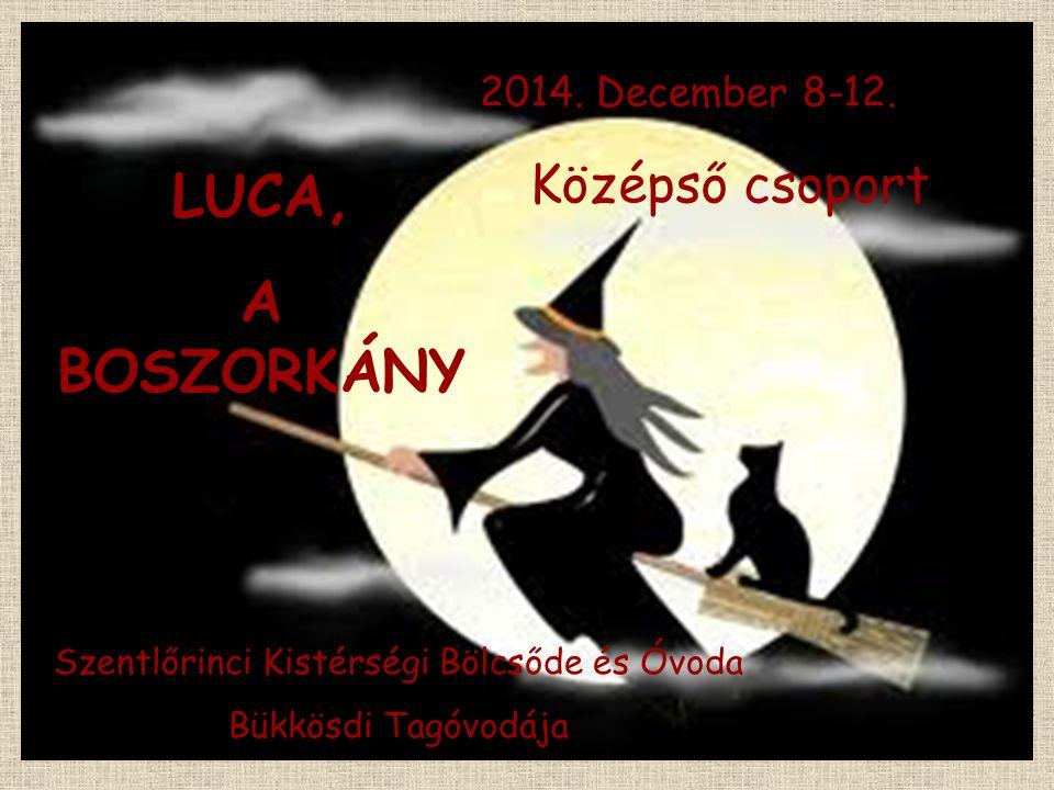 Szentlőrinci Kistérségi Bölcsőde és Óvoda Bükkösdi Tagóvodája LUCA, A BOSZORKÁNY Középső csoport 2014. December 8-12.