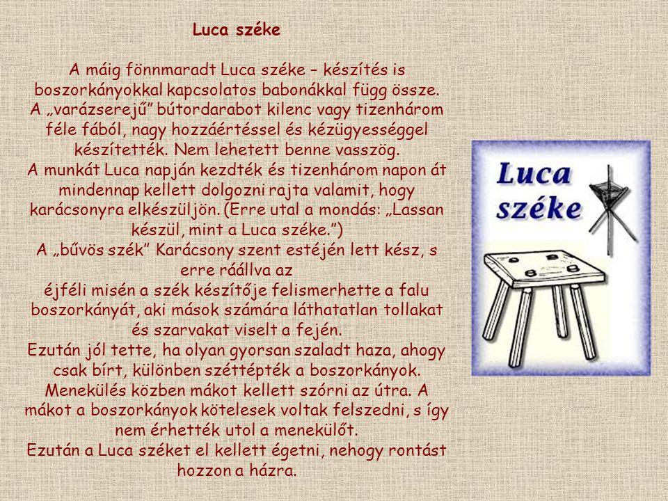 """Luca széke A máig fönnmaradt Luca széke – készítés is boszorkányokkal kapcsolatos babonákkal függ össze. A """"varázserejű"""" bútordarabot kilenc vagy tize"""