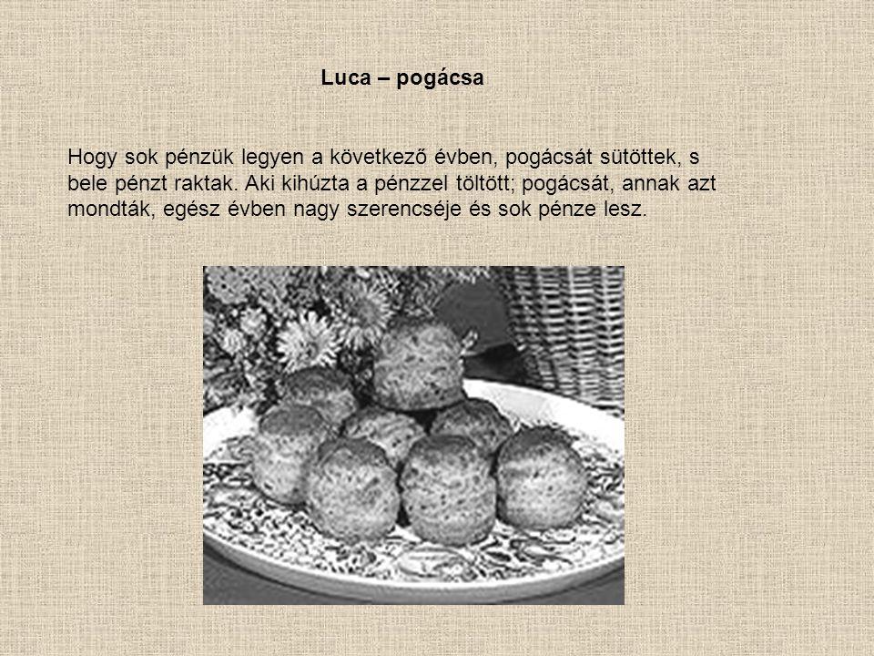 Luca – pogácsa Hogy sok pénzük legyen a következő évben, pogácsát sütöttek, s bele pénzt raktak. Aki kihúzta a pénzzel töltött; pogácsát, annak azt mo