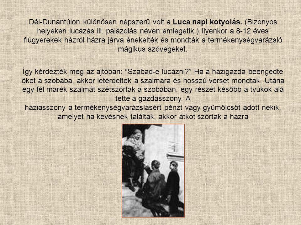 Dél-Dunántúlon különösen népszerű volt a Luca napi kotyolás. (Bizonyos helyeken lucázás ill. palázolás néven emlegetik.) Ilyenkor a 8-12 éves fiúgyere