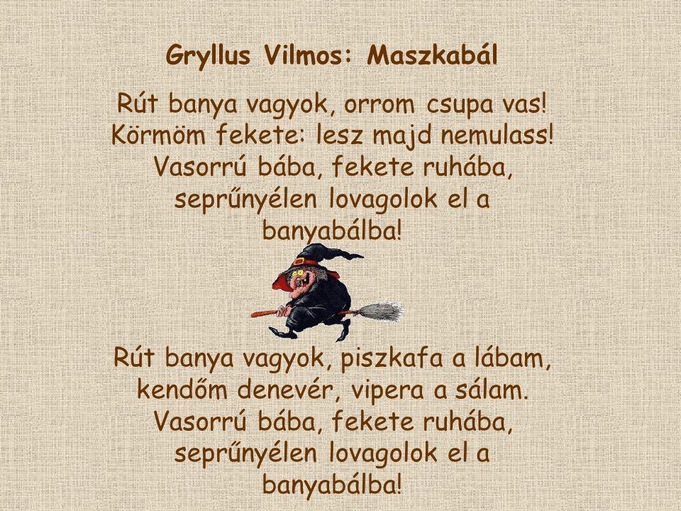 Gryllus Vilmos: Maszkabál Rút banya vagyok, orrom csupa vas! Körmöm fekete: lesz majd nemulass! Vasorrú bába, fekete ruhába, seprűnyélen lovagolok el