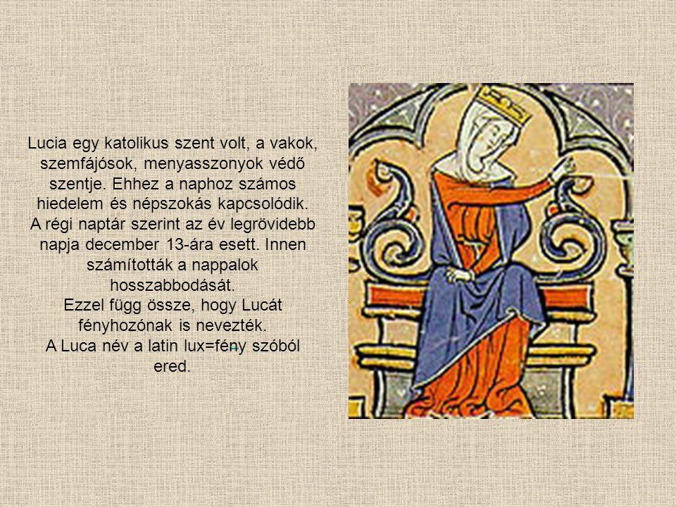 Lucia egy katolikus szent volt, a vakok, szemfájósok, menyasszonyok védő szentje. Ehhez a naphoz számos hiedelem és népszokás kapcsolódik. A régi napt