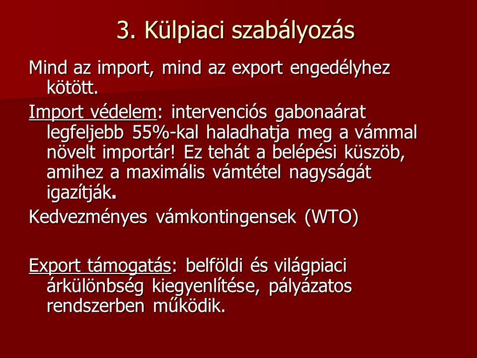 3. Külpiaci szabályozás Mind az import, mind az export engedélyhez kötött. Import védelem: intervenciós gabonaárat legfeljebb 55%-kal haladhatja meg a