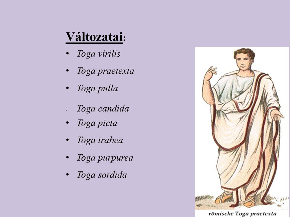 Változatai : Toga virilis Toga praetexta Toga pulla Toga candida Toga picta Toga trabea Toga purpurea Toga sordida