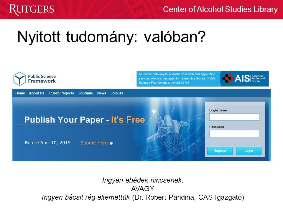 Center of Alcohol Studies Library Nyitott tudomány: valóban? Ingyen ebédek nincsenek. AVAGY Ingyen bácsit rég eltemettük (Dr. Robert Pandina, CAS Igaz