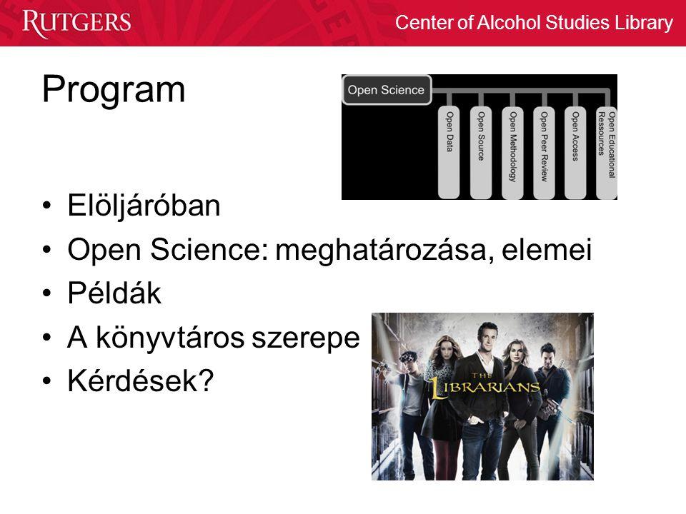 Center of Alcohol Studies Library Program Elöljáróban Open Science: meghatározása, elemei Példák A könyvtáros szerepe Kérdések?