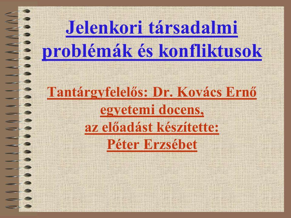 Jelenkori társadalmi problémák és konfliktusok Tantárgyfelelős: Dr. Kovács Ernő egyetemi docens, az előadást készítette: Péter Erzsébet