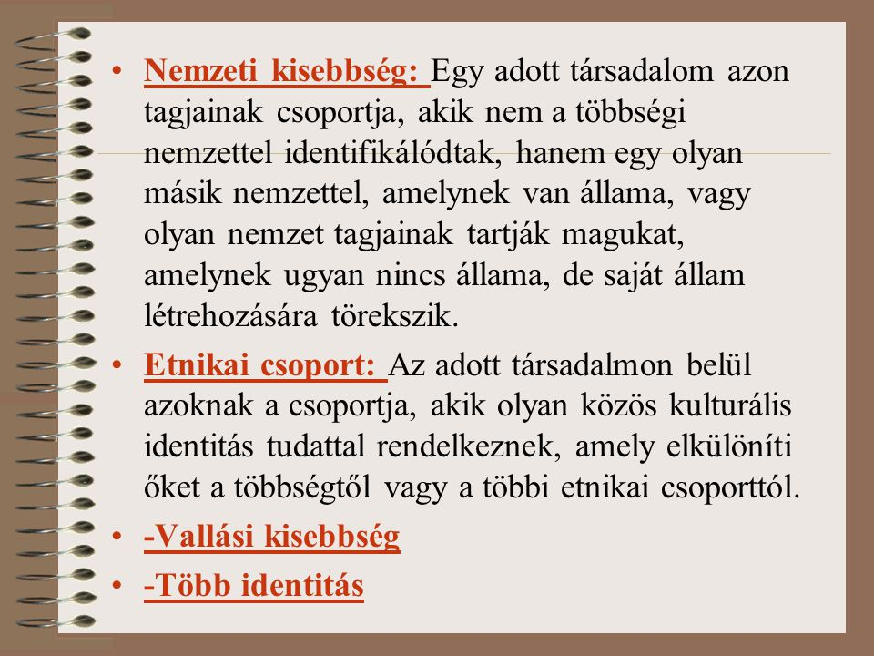 Nemzeti kisebbség: Egy adott társadalom azon tagjainak csoportja, akik nem a többségi nemzettel identifikálódtak, hanem egy olyan másik nemzettel, ame