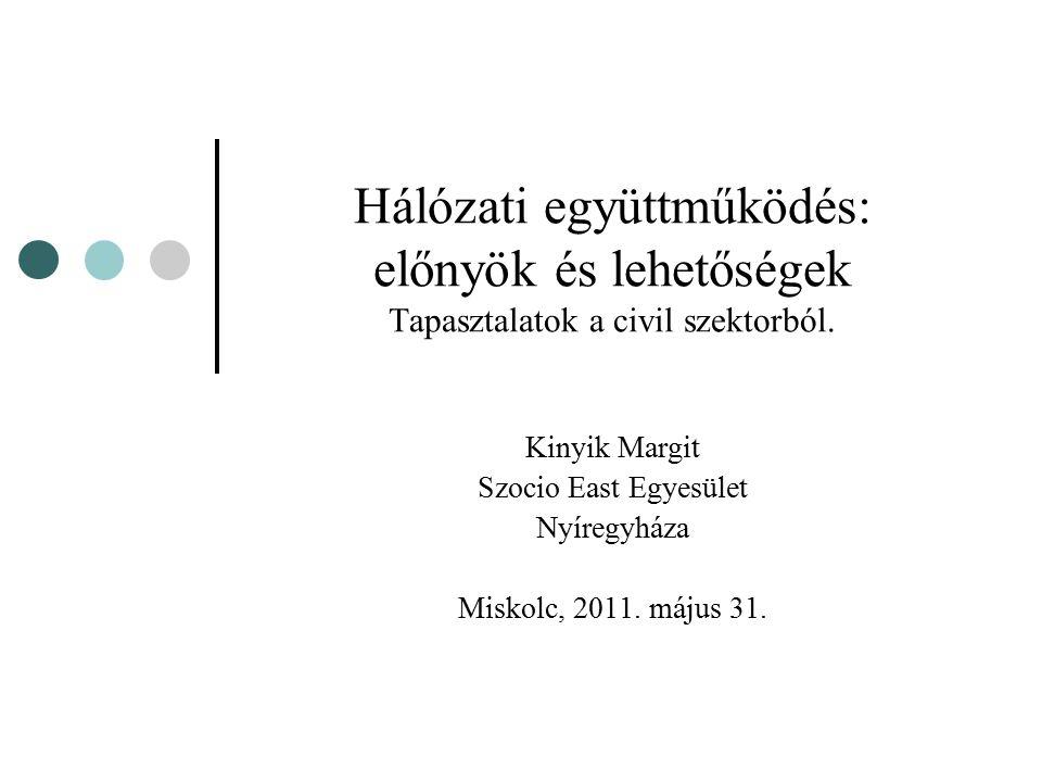 Hálózati együttműködés: előnyök és lehetőségek Tapasztalatok a civil szektorból. Kinyik Margit Szocio East Egyesület Nyíregyháza Miskolc, 2011. május
