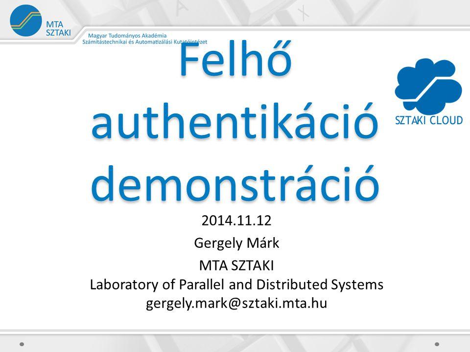 Felhő authentikáció demonstráció 2014.11.12 Gergely Márk MTA SZTAKI Laboratory of Parallel and Distributed Systems gergely.mark@sztaki.mta.hu