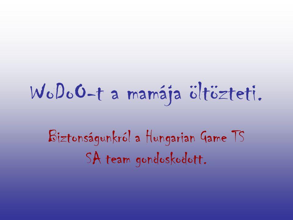 WoDoO-t a mamája öltözteti. Biztonságunkról a Hungarian Game TS SA team gondoskodott.