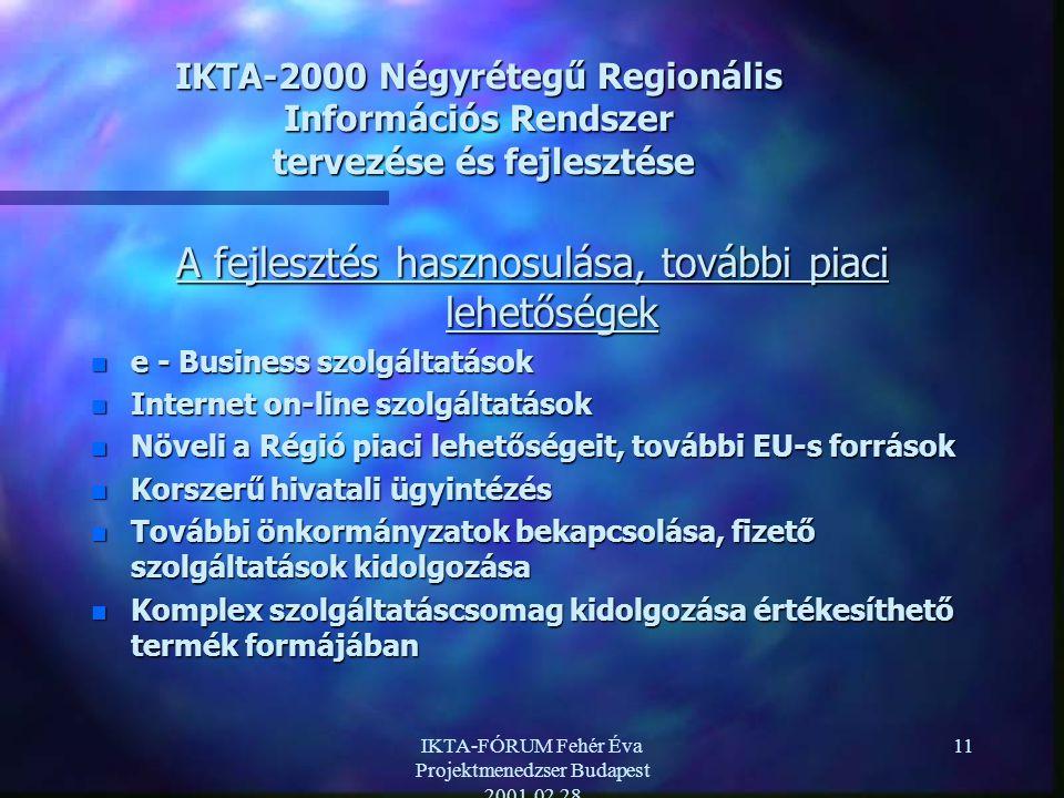 IKTA-FÓRUM Fehér Éva Projektmenedzser Budapest 2001.02.28 11 IKTA-2000 Négyrétegű Regionális Információs Rendszer tervezése és fejlesztése A fejlesztés hasznosulása, további piaci lehetőségek n e - Business szolgáltatások n Internet on-line szolgáltatások n Növeli a Régió piaci lehetőségeit, további EU-s források n Korszerű hivatali ügyintézés n További önkormányzatok bekapcsolása, fizető szolgáltatások kidolgozása n Komplex szolgáltatáscsomag kidolgozása értékesíthető termék formájában
