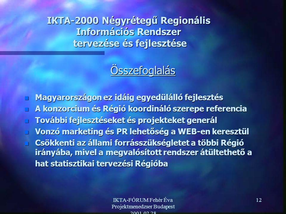 IKTA-FÓRUM Fehér Éva Projektmenedzser Budapest 2001.02.28 12 IKTA-2000 Négyrétegű Regionális Információs Rendszer tervezése és fejlesztése Összefoglalás n Magyarországon ez idáig egyedülálló fejlesztés n A konzorcium és Régió koordináló szerepe referencia n További fejlesztéseket és projekteket generál n Vonzó marketing és PR lehetőség a WEB-en keresztül n Csökkenti az állami forrásszükségletet a többi Régió irányába, mivel a megvalósított rendszer átültethető a hat statisztikai tervezési Régióba