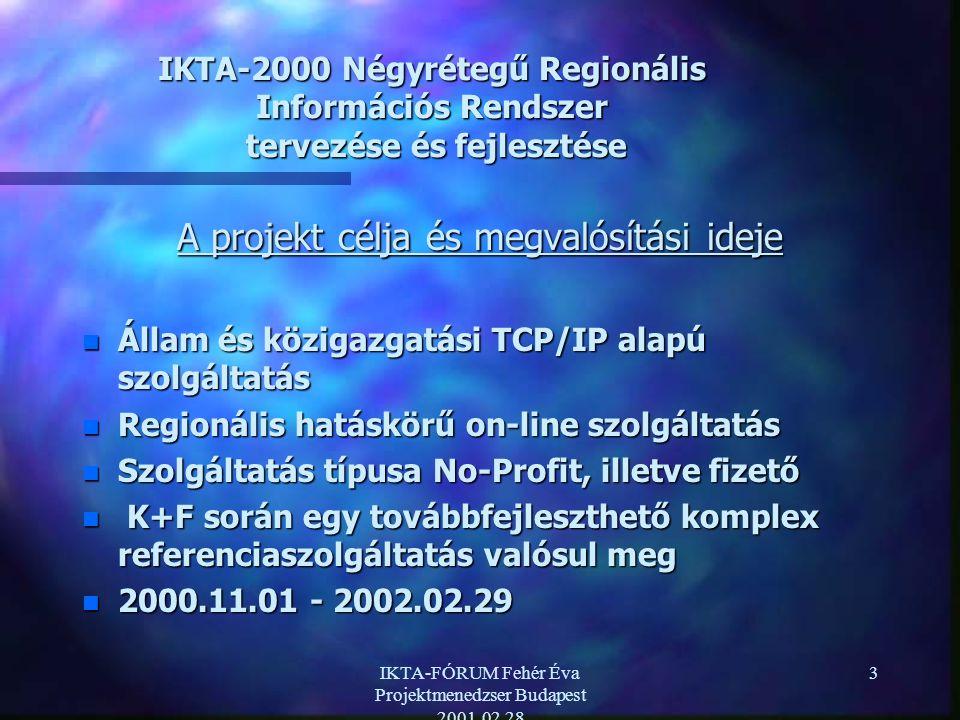 IKTA-FÓRUM Fehér Éva Projektmenedzser Budapest 2001.02.28 3 IKTA-2000 Négyrétegű Regionális Információs Rendszer tervezése és fejlesztése A projekt célja és megvalósítási ideje n Állam és közigazgatási TCP/IP alapú szolgáltatás n Regionális hatáskörű on-line szolgáltatás n Szolgáltatás típusa No-Profit, illetve fizető n K+F során egy továbbfejleszthető komplex referenciaszolgáltatás valósul meg n 2000.11.01 - 2002.02.29