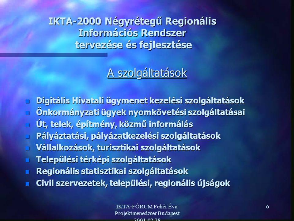 IKTA-FÓRUM Fehér Éva Projektmenedzser Budapest 2001.02.28 6 IKTA-2000 Négyrétegű Regionális Információs Rendszer tervezése és fejlesztése A szolgáltatások n Digitális Hivatali ügymenet kezelési szolgáltatások n Önkormányzati ügyek nyomkövetési szolgáltatásai n Út, telek, építmény, közmű informálás n Pályáztatási, pályázatkezelési szolgáltatások n Vállalkozások, turisztikai szolgáltatások n Települési térképi szolgáltatások n Regionális statisztikai szolgáltatások n Civil szervezetek, települési, regionális újságok