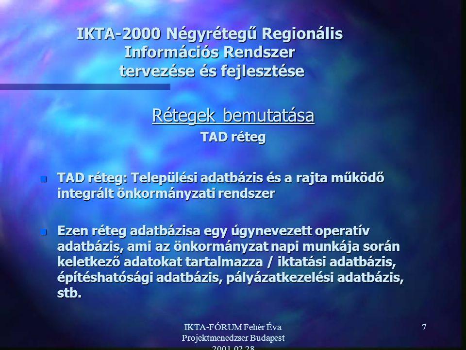 IKTA-FÓRUM Fehér Éva Projektmenedzser Budapest 2001.02.28 7 IKTA-2000 Négyrétegű Regionális Információs Rendszer tervezése és fejlesztése Rétegek bemutatása TAD réteg n TAD réteg: Települési adatbázis és a rajta működő integrált önkormányzati rendszer n Ezen réteg adatbázisa egy úgynevezett operatív adatbázis, ami az önkormányzat napi munkája során keletkező adatokat tartalmazza / iktatási adatbázis, építéshatósági adatbázis, pályázatkezelési adatbázis, stb.