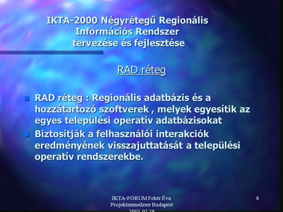 IKTA-FÓRUM Fehér Éva Projektmenedzser Budapest 2001.02.28 8 IKTA-2000 Négyrétegű Regionális Információs Rendszer tervezése és fejlesztése RAD réteg n RAD réteg : Regionális adatbázis és a hozzátartozó szoftverek, melyek egyesítik az egyes települési operatív adatbázisokat n Biztosítják a felhasználói interakciók eredményének visszajuttatását a települési operatív rendszerekbe.