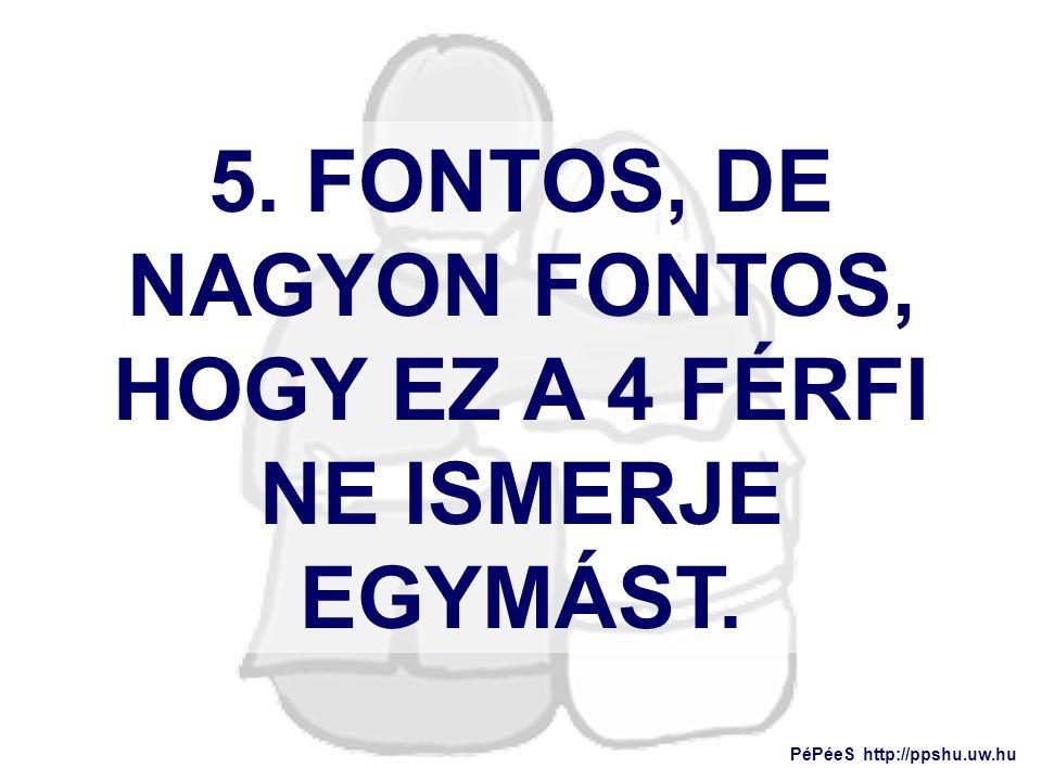 5. FONTOS, DE NAGYON FONTOS, HOGY EZ A 4 FÉRFI NE ISMERJE EGYMÁST. PéPéeS http://ppshu.uw.hu
