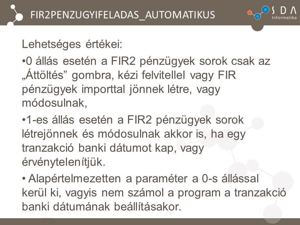 """FIR2PENZUGYIFELADAS_AUTOMATIKUS Lehetséges értékei: 0 állás esetén a FIR2 pénzügyek sorok csak az """"Áttöltés gombra, kézi felvitellel vagy FIR pénzügyek importtal jönnek létre, vagy módosulnak, 1-es állás esetén a FIR2 pénzügyek sorok létrejönnek és módosulnak akkor is, ha egy tranzakció banki dátumot kap, vagy érvénytelenítjük."""