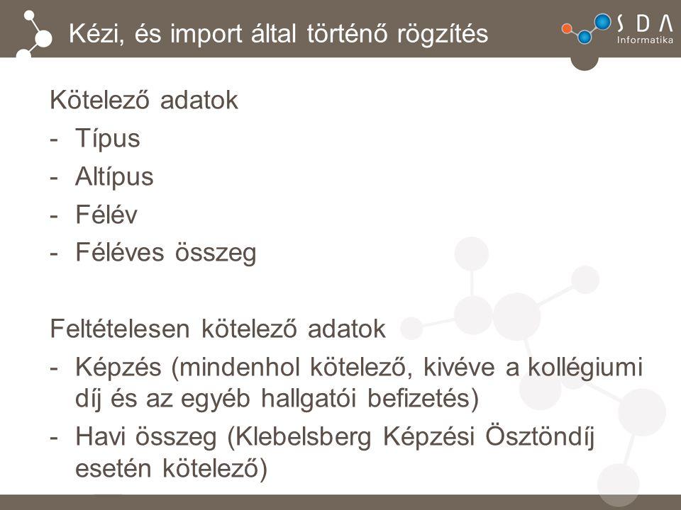 Kézi, és import által történő rögzítés Kötelező adatok -Típus -Altípus -Félév -Féléves összeg Feltételesen kötelező adatok -Képzés (mindenhol kötelező, kivéve a kollégiumi díj és az egyéb hallgatói befizetés) -Havi összeg (Klebelsberg Képzési Ösztöndíj esetén kötelező)