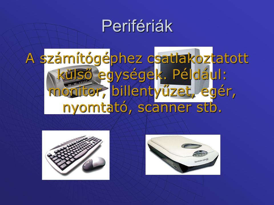 Perifériák A számítógéphez csatlakoztatott külső egységek. Például: monitor, billentyűzet, egér, nyomtató, scanner stb.