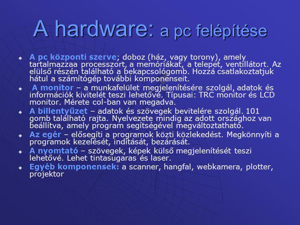 A hardware: a pc felépítése   A pc központi szerve; doboz (ház, vagy torony), amely tartalmazzaa processzort, a memóriákat, a telepet, ventillátort.