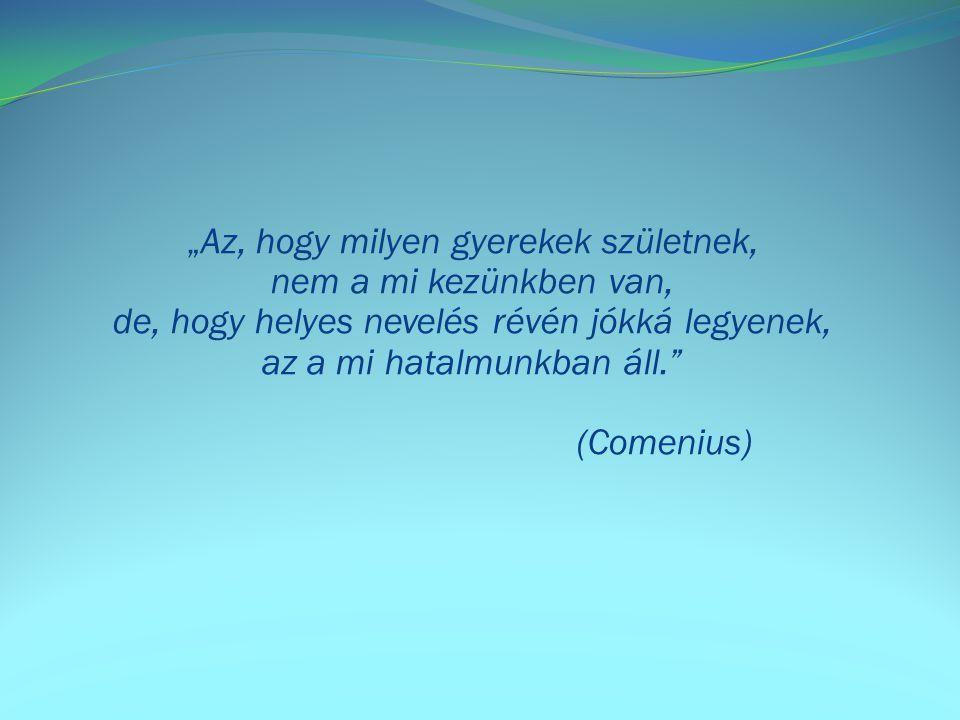 """""""Az, hogy milyen gyerekek születnek, nem a mi kezünkben van, de, hogy helyes nevelés révén jókká legyenek, az a mi hatalmunkban áll. (Comenius)"""