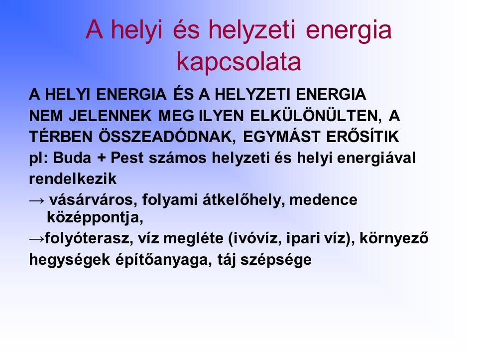 A helyi és helyzeti energia kapcsolata A HELYI ENERGIA ÉS A HELYZETI ENERGIA NEM JELENNEK MEG ILYEN ELKÜLÖNÜLTEN, A TÉRBEN ÖSSZEADÓDNAK, EGYMÁST ERŐSÍTIK pl: Buda + Pest számos helyzeti és helyi energiával rendelkezik → vásárváros, folyami átkelőhely, medence középpontja, →folyóterasz, víz megléte (ivóvíz, ipari víz), környező hegységek építőanyaga, táj szépsége