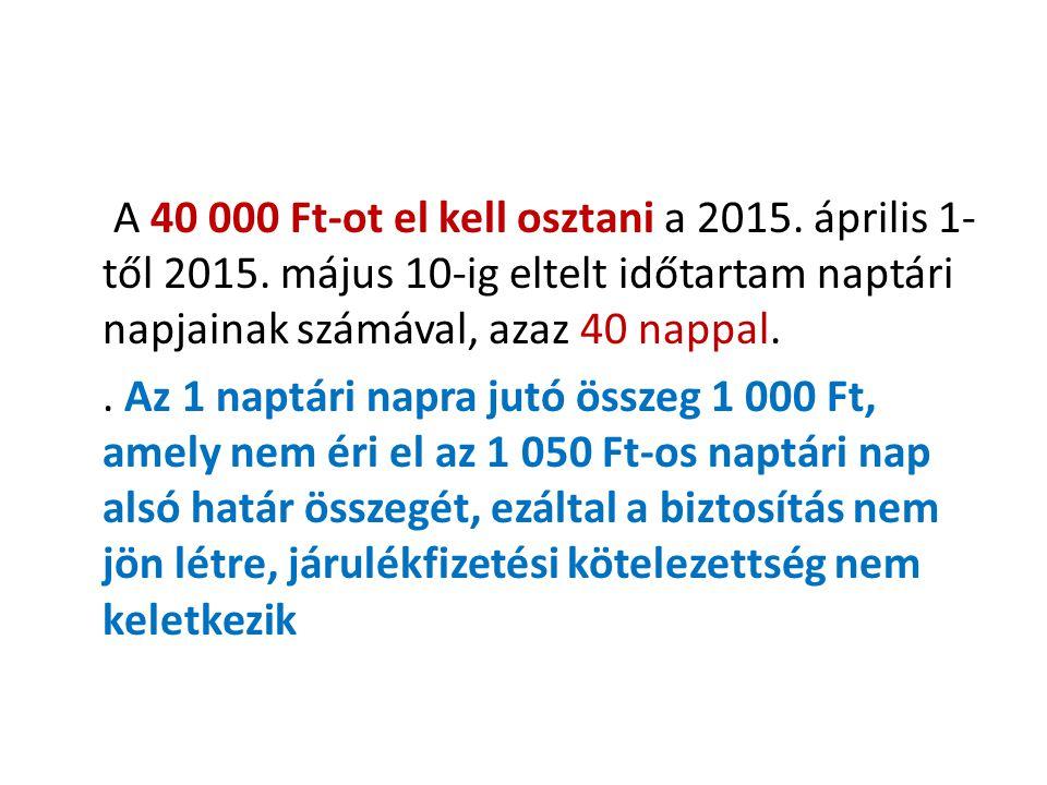 A 40 000 Ft-ot el kell osztani a 2015. április 1- től 2015. május 10-ig eltelt időtartam naptári napjainak számával, azaz 40 nappal.. Az 1 naptári nap