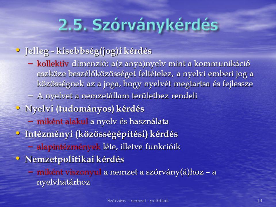 Jelleg - kisebbség(jog)i kérdés Jelleg - kisebbség(jog)i kérdés – kollektív dimenzió: a(z anya)nyelv mint a kommunikáció eszköze beszélőközösséget feltételez, a nyelvi emberi jog a közösségnek az a joga, hogy nyelvét megtartsa és fejlessze – A nyelvet a nemzetállam területhez rendeli Nyelvi (tudományos) kérdés Nyelvi (tudományos) kérdés – miként alakul a nyelv és használata Intézményi (közösségépítési) kérdés Intézményi (közösségépítési) kérdés – alapintézmények léte, illetve funkcióik Nemzetpolitikai kérdés Nemzetpolitikai kérdés – miként viszonyul a nemzet a szórvány(á)hoz – a nyelvhatárhoz Szórvány – nemzet - politikák 14