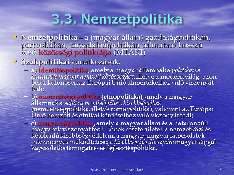 Nemzetpolitika – a (magyar állam) gazdaságpolitikán, pártpolitikán, társadalompolitikán túlmutató hosszú távú közösségi politik(áj)a (MTAKI) Nemzetpolitika – a (magyar állam) gazdaságpolitikán, pártpolitikán, társadalompolitikán túlmutató hosszú távú közösségi politik(áj)a (MTAKI) Szakpolitikai vonatkozások: Szakpolitikai vonatkozások: – a) identitáspolitika, amely a magyar államnak a politikai és kulturális magyar nemzeti közösséghez, illetve a modern világ, azon belül különösen az Európai Unió alapértékeihez való viszonyát fedi; – b) nemzetiségi politika (etnopolitika), amely a magyar államnak a saját nemzetiségeihez, kisebbségeihez (nemzetiségpolitika, illetve roma politika), valamint az Európai Unió nemzeti és etnikai kérdéseihez való viszonyát fedi; – c) magyarságpolitika, amely a magyar állam és a határon túli magyarok viszonyát fedi.