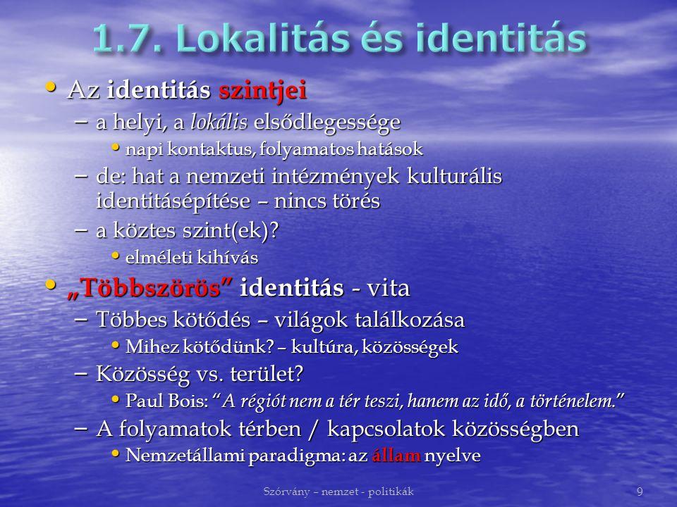 Az identitás szintjei Az identitás szintjei – a helyi, a lokális elsődlegessége napi kontaktus, folyamatos hatások napi kontaktus, folyamatos hatások – de: hat a nemzeti intézmények kulturális identitásépítése – nincs törés – a köztes szint(ek).
