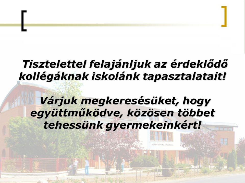 Tisztelettel felajánljuk az érdeklődő kollégáknak iskolánk tapasztalatait.
