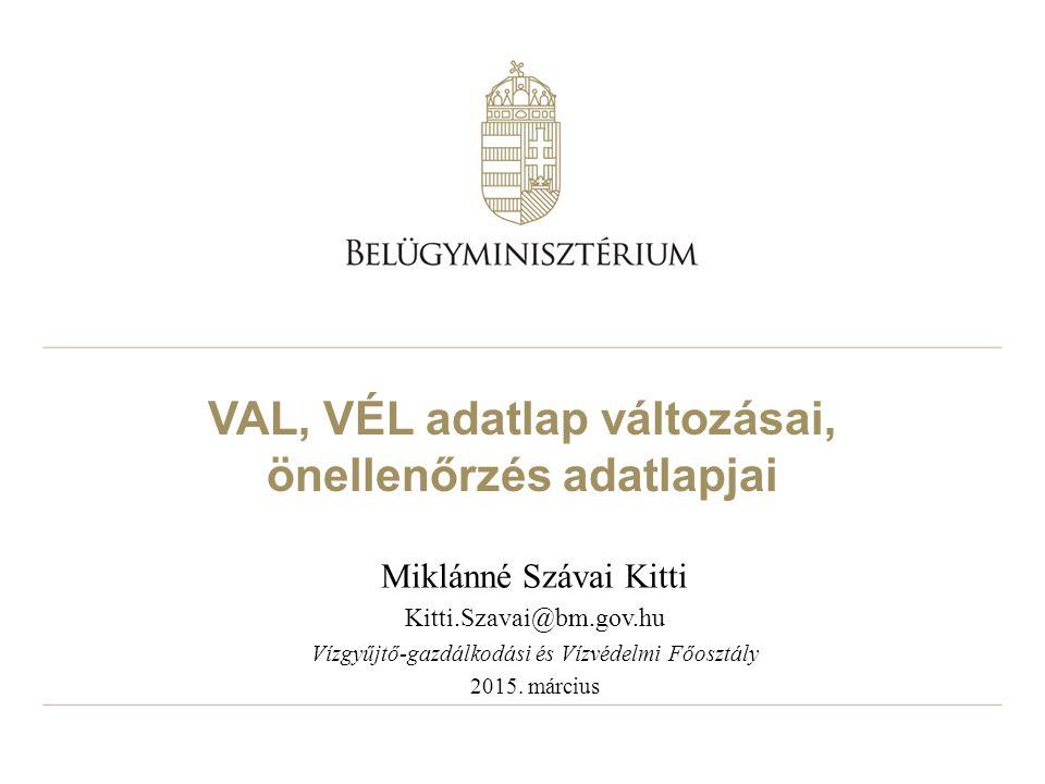 VAL, VÉL adatlap változásai, önellenőrzés adatlapjai Miklánné Szávai Kitti Kitti.Szavai@bm.gov.hu Vízgyűjtő-gazdálkodási és Vízvédelmi Főosztály 2015.