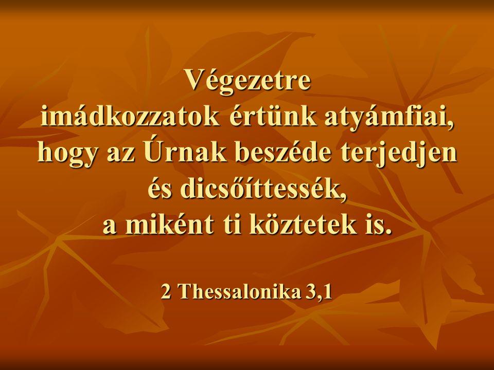 Végezetre imádkozzatok értünk atyámfiai, hogy az Úrnak beszéde terjedjen és dicsőíttessék, a miként ti köztetek is. 2 Thessalonika 3,1