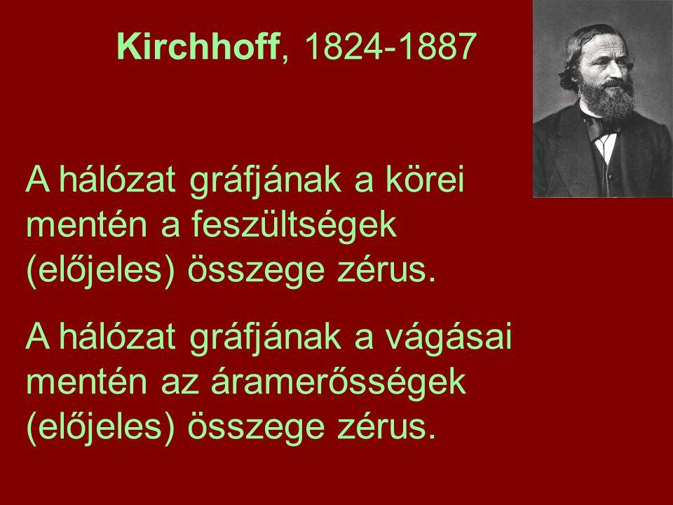Kirchhoff, 1824-1887 A hálózat gráfjának a körei mentén a feszültségek (előjeles) összege zérus. A hálózat gráfjának a vágásai mentén az áramerősségek