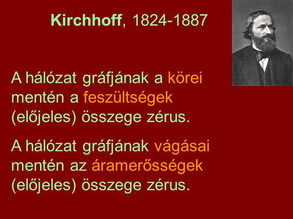 Kirchhoff, 1824-1887 A hálózat gráfjának a körei mentén a feszültségek (előjeles) összege zérus. A hálózat gráfjának vágásai mentén az áramerősségek (