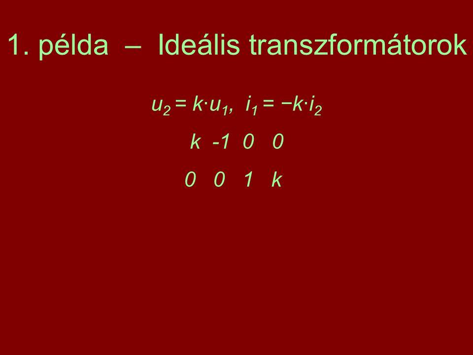 1. példa – Ideális transzformátorok u 2 = k·u 1, i 1 = −k·i 2 k -1 0 0 0 0 1 k