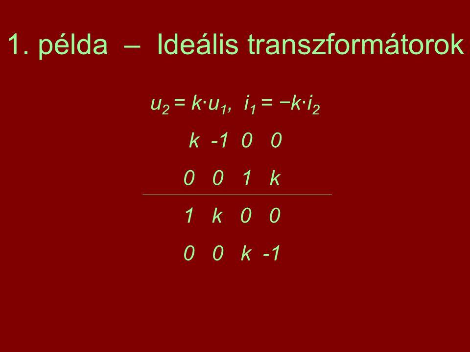 1. példa – Ideális transzformátorok u 2 = k·u 1, i 1 = −k·i 2 k -1 0 0 0 0 1 k 1 k 0 0 0 0 k -1