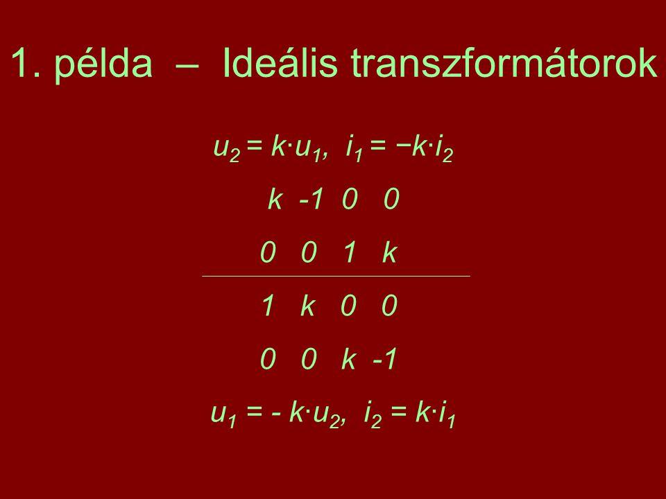 1. példa – Ideális transzformátorok u 2 = k·u 1, i 1 = −k·i 2 k -1 0 0 0 0 1 k 1 k 0 0 0 0 k -1 u 1 = - k·u 2, i 2 = k·i 1