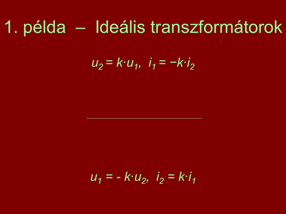 1. példa – Ideális transzformátorok u 2 = k·u 1, i 1 = −k·i 2 u 1 = - k·u 2, i 2 = k·i 1