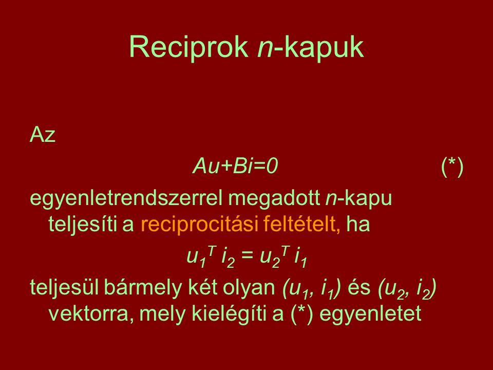 Reciprok n-kapuk Az Au+Bi=0 (*) egyenletrendszerrel megadott n-kapu teljesíti a reciprocitási feltételt, ha u 1 T i 2 = u 2 T i 1 teljesül bármely két