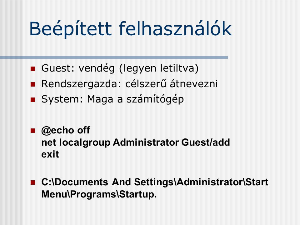 Beépített felhasználók Guest: vendég (legyen letiltva) Rendszergazda: célszerű átnevezni System: Maga a számítógép @echo off net localgroup Administrator Guest/add exit C:\Documents And Settings\Administrator\Start Menu\Programs\Startup.
