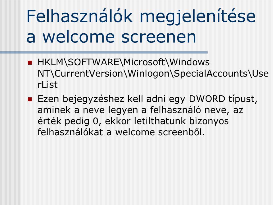 Felhasználók megjelenítése a welcome screenen HKLM\SOFTWARE\Microsoft\Windows NT\CurrentVersion\Winlogon\SpecialAccounts\Use rList Ezen bejegyzéshez kell adni egy DWORD típust, aminek a neve legyen a felhasználó neve, az érték pedig 0, ekkor letilthatunk bizonyos felhasználókat a welcome screenből.