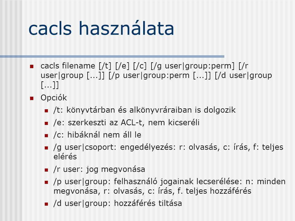 cacls használata cacls filename [/t] [/e] [/c] [/g user|group:perm] [/r user|group [...]] [/p user|group:perm [...]] [/d user|group [...]] Opciók /t: könyvtárban és alkönyvráraiban is dolgozik /e: szerkeszti az ACL-t, nem kicseréli /c: hibáknál nem áll le /g user|csoport: engedélyezés: r: olvasás, c: írás, f: teljes elérés /r user: jog megvonása /p user|group: felhasználó jogainak lecserélése: n: minden megvonása, r: olvasás, c: írás, f.