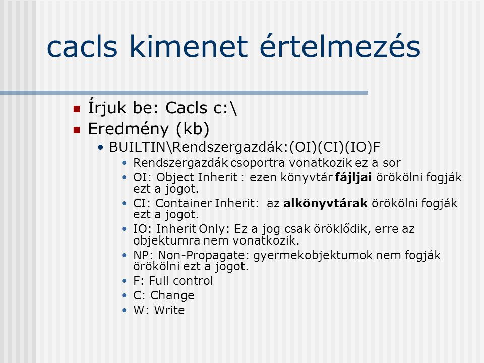 cacls kimenet értelmezés Írjuk be: Cacls c:\ Eredmény (kb) BUILTIN\Rendszergazdák:(OI)(CI)(IO)F Rendszergazdák csoportra vonatkozik ez a sor OI: Object Inherit : ezen könyvtár fájljai örökölni fogják ezt a jogot.